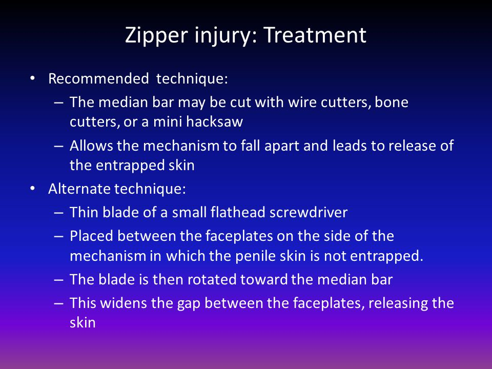 Zipper injury: Treatment Recommended technique: – The median bar may be cut with wire cutters, bone cutters, or a mini hacksaw – Allows the mechanism to fall apart and leads to release of the entrapped skin Alternate technique: – Thin blade of a small flathead screwdriver – Placed between the faceplates on the side of the mechanism in which the penile skin is not entrapped.