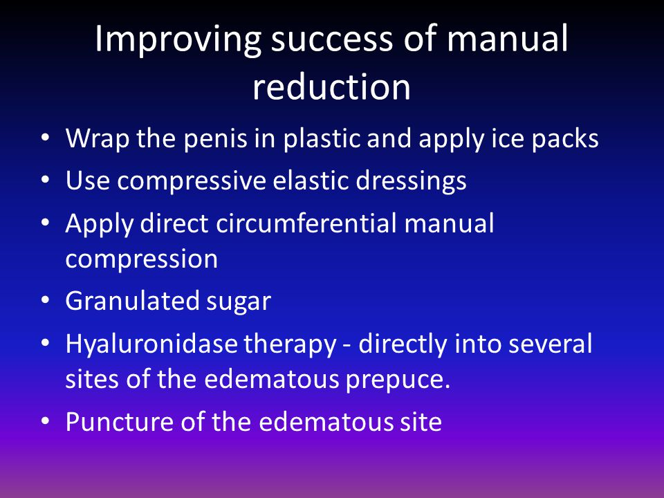 Improving success of manual reduction Wrap the penis in plastic and apply ice packs Use compressive elastic dressings Apply direct circumferential manual compression Granulated sugar Hyaluronidase therapy - directly into several sites of the edematous prepuce.