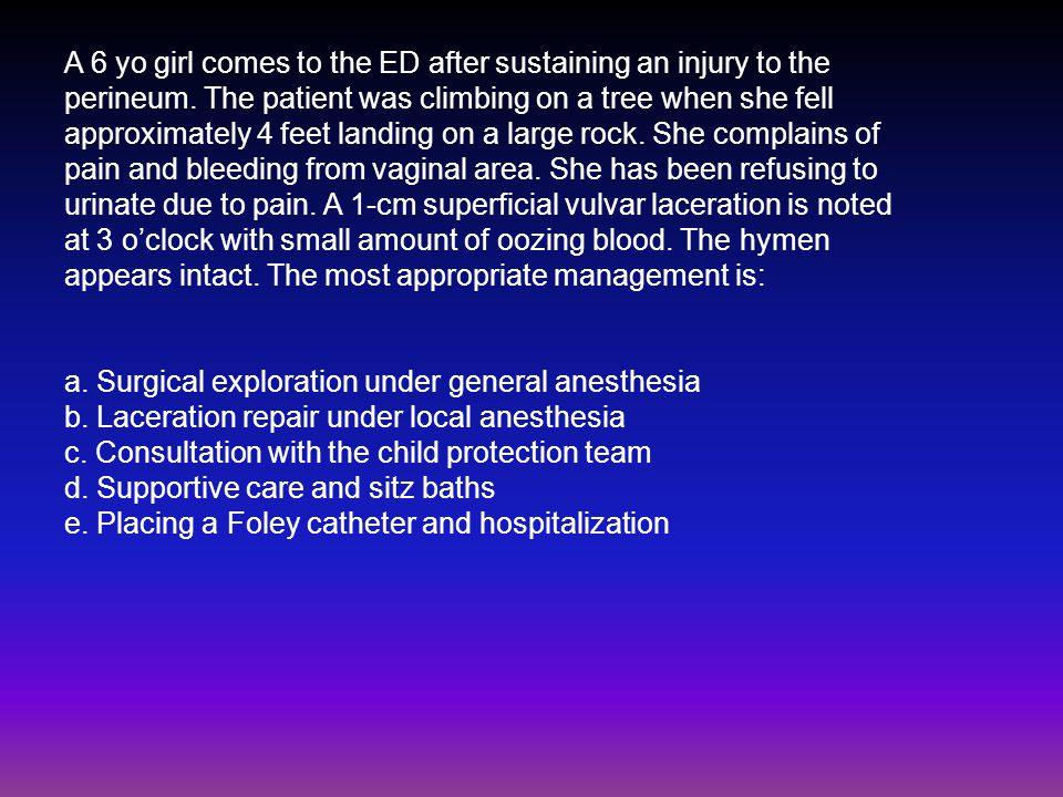 A 6 yo girl comes to the ED after sustaining an injury to the perineum.