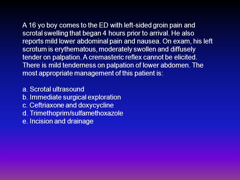 A 16 yo boy comes to the ED with left-sided groin pain and scrotal swelling that began 4 hours prior to arrival.