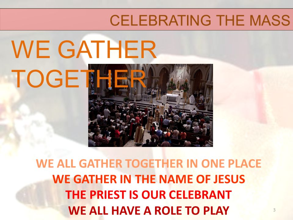 WE ALL GATHER TOGETHER IN ONE PLACE WE GATHER IN THE NAME OF JESUS THE PRIEST IS OUR CELEBRANT WE ALL HAVE A ROLE TO PLAY 3 WE GATHER TOGETHER