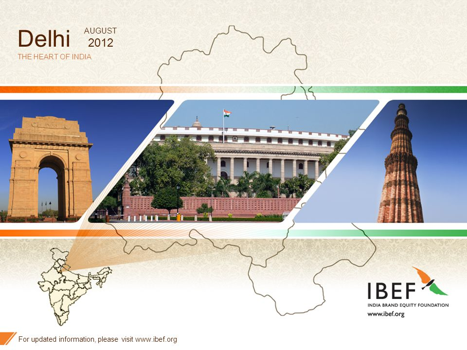 1 Delhi THE HEART OF INDIA For updated information, please visit www.ibef.org AUGUST 2012