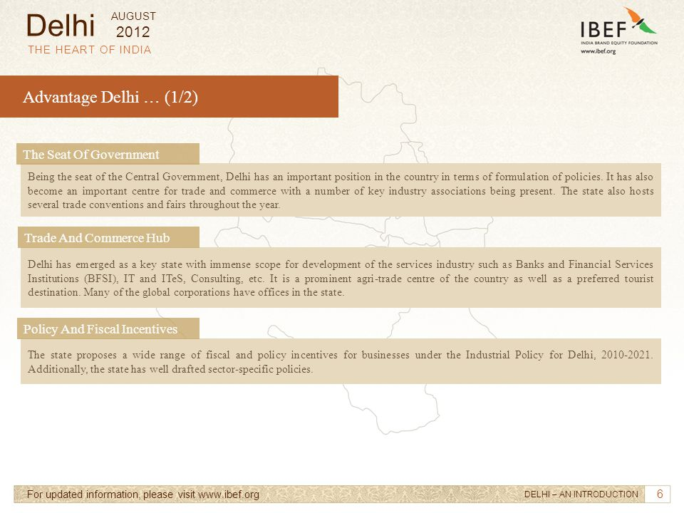 6 Advantage Delhi … (1/2) THE HEART OF INDIA For updated information, please visit www.ibef.org Delhi has emerged as a key state with immense scope fo