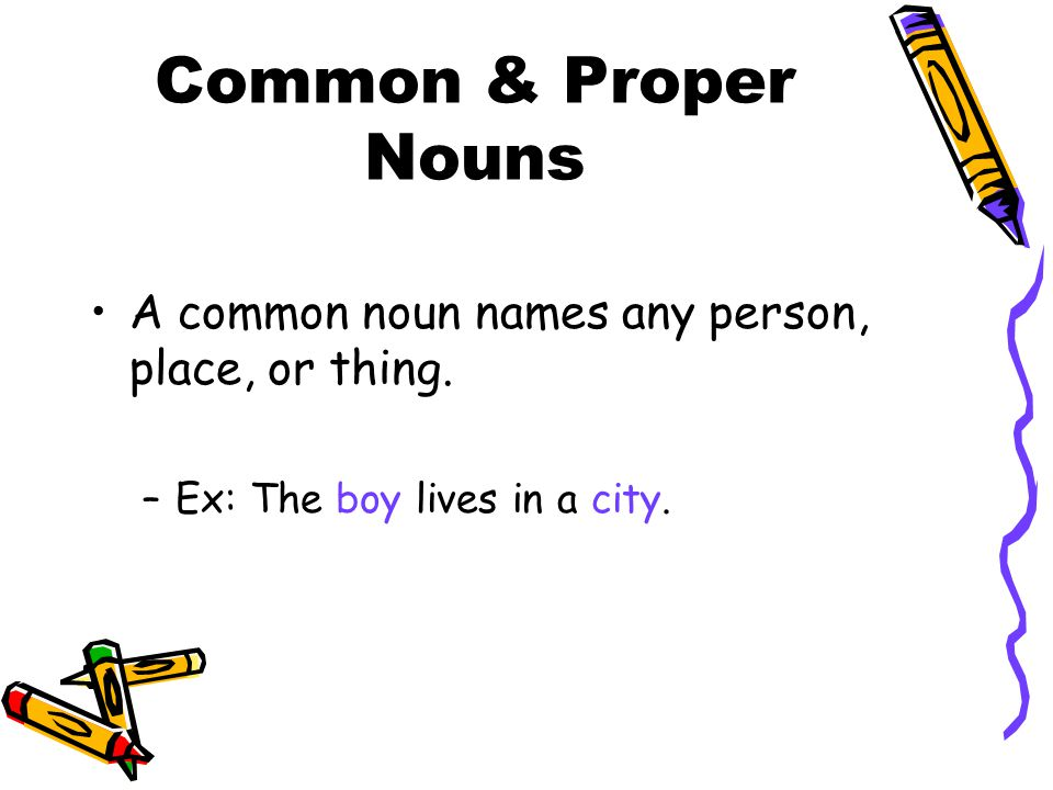 Common & Proper Nouns A common noun names any person, place, or thing. –Ex: The boy lives in a city.