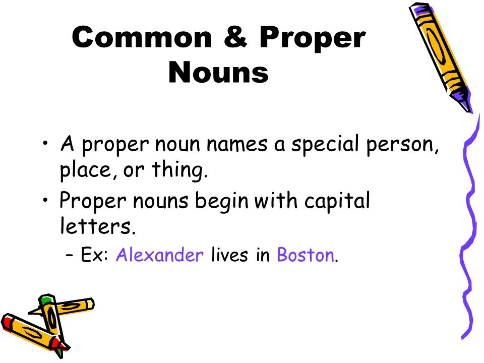 Common & Proper Nouns A proper noun names a special person, place, or thing. Proper nouns begin with capital letters. –Ex: Alexander lives in Boston.