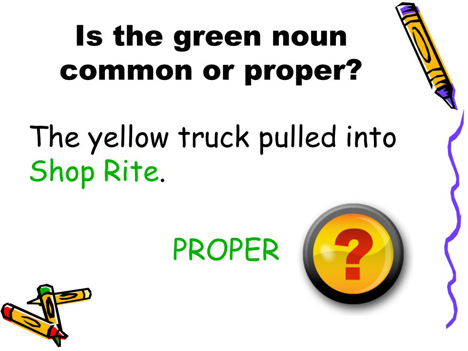 Is the green noun common or proper? The yellow truck pulled into Shop Rite. PROPER