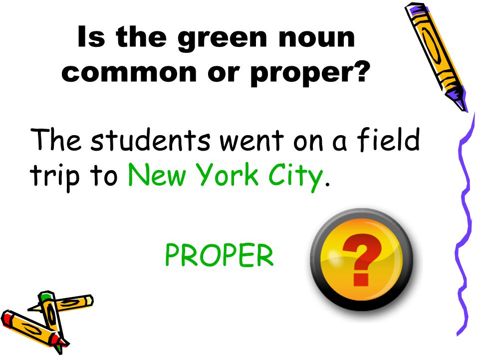 Is the green noun common or proper? The students went on a field trip to New York City. PROPER