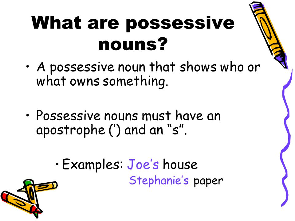 "What are possessive nouns? A possessive noun that shows who or what owns something. Possessive nouns must have an apostrophe (') and an ""s"". Examples:"