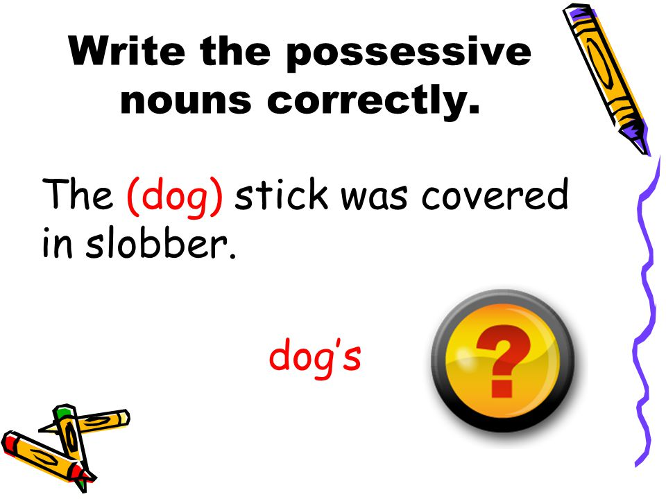 Write the possessive nouns correctly. The (dog) stick was covered in slobber. dog's