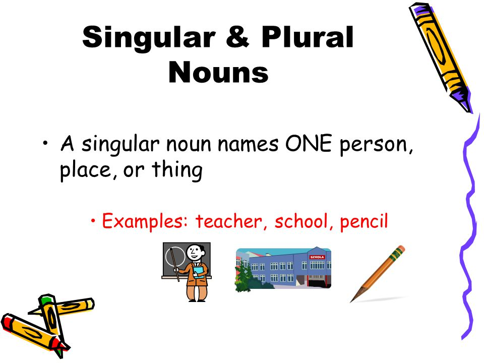 Singular & Plural Nouns A singular noun names ONE person, place, or thing Examples: teacher, school, pencil