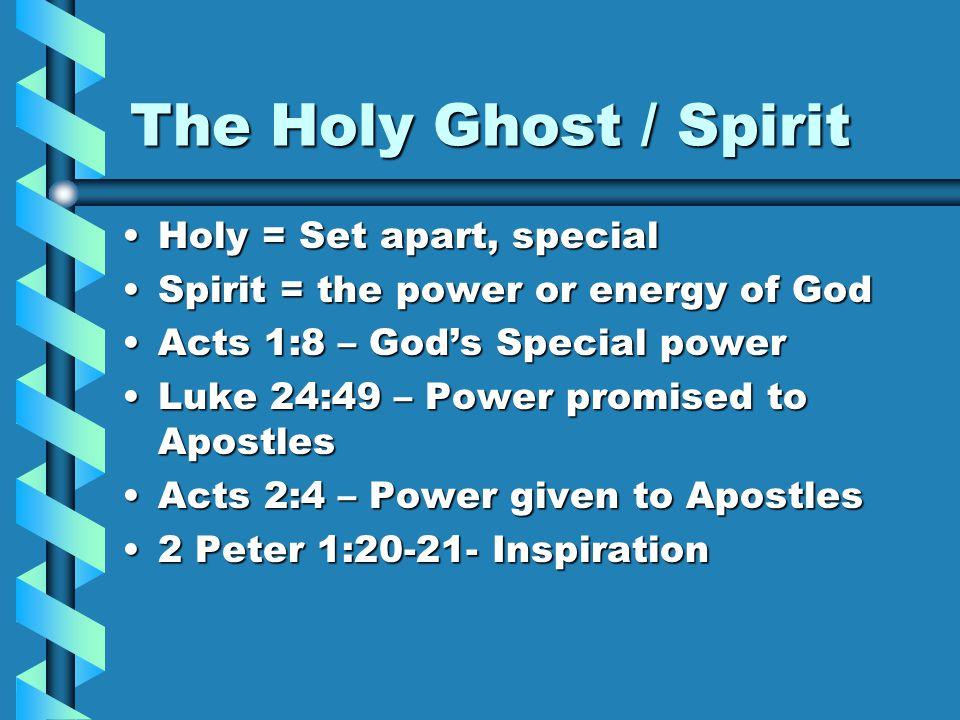 The Holy Ghost / Spirit Holy = Set apart, specialHoly = Set apart, special Spirit = the power or energy of GodSpirit = the power or energy of God Acts 1:8 – God's Special powerActs 1:8 – God's Special power Luke 24:49 – Power promised to ApostlesLuke 24:49 – Power promised to Apostles Acts 2:4 – Power given to ApostlesActs 2:4 – Power given to Apostles 2 Peter 1:20-21- Inspiration2 Peter 1:20-21- Inspiration