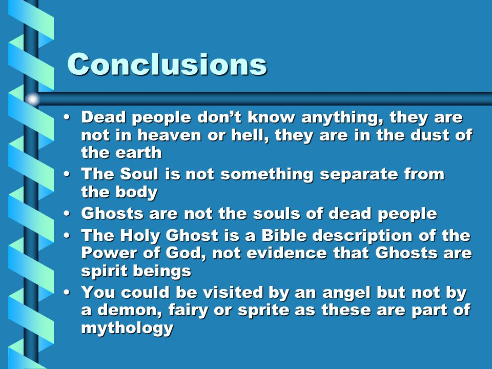 Conclusions Dead people don't know anything, they are not in heaven or hell, they are in the dust of the earthDead people don't know anything, they ar