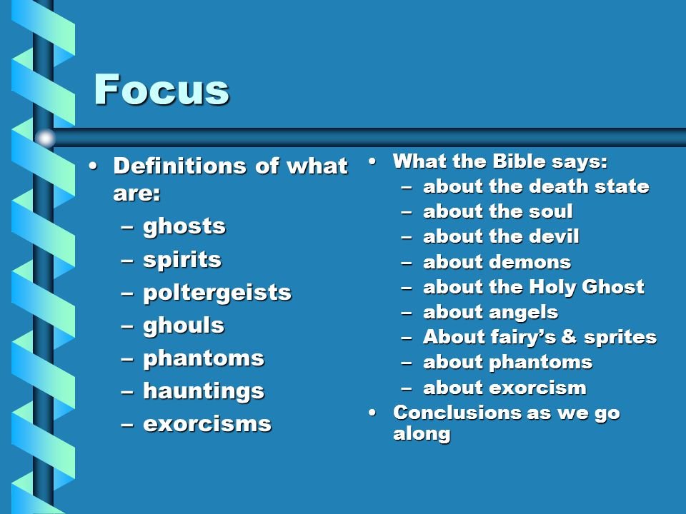 Focus Definitions of what are:Definitions of what are: –ghosts –spirits –poltergeists –ghouls –phantoms –hauntings –exorcisms What the Bible says: –ab