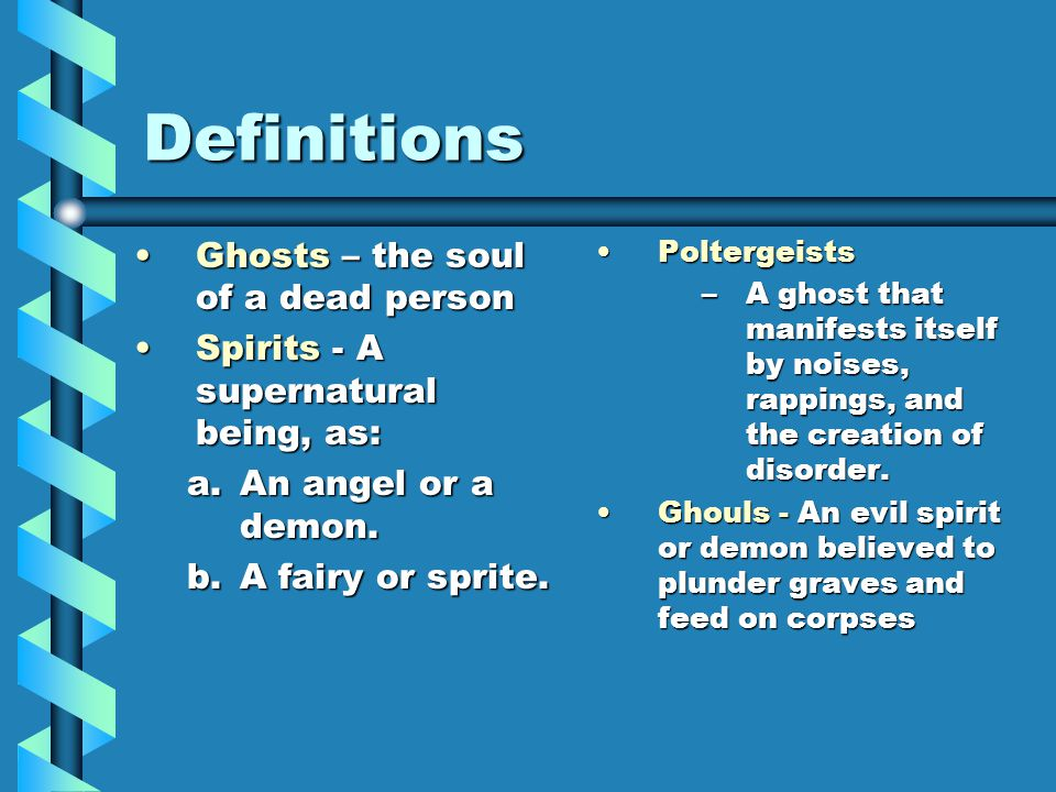 Definitions Ghosts – the soul of a dead personGhosts – the soul of a dead person Spirits - A supernatural being, as:Spirits - A supernatural being, as: a.An angel or a demon.