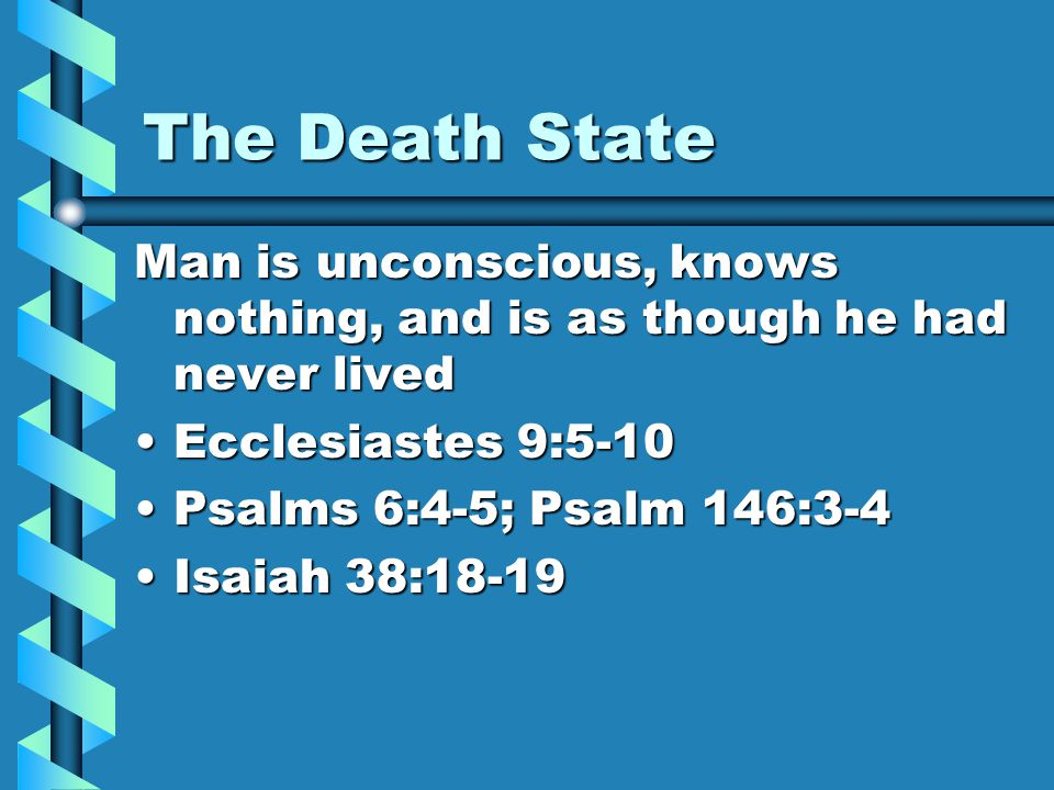 The Death State Man is unconscious, knows nothing, and is as though he had never lived Ecclesiastes 9:5-10Ecclesiastes 9:5-10 Psalms 6:4-5; Psalm 146:
