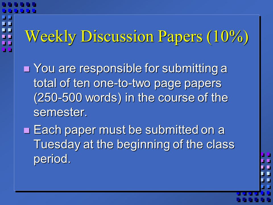 Weekly Discussion Papers (10%) You are responsible for submitting a total of ten one-to-two page papers (250-500 words) in the course of the semester.
