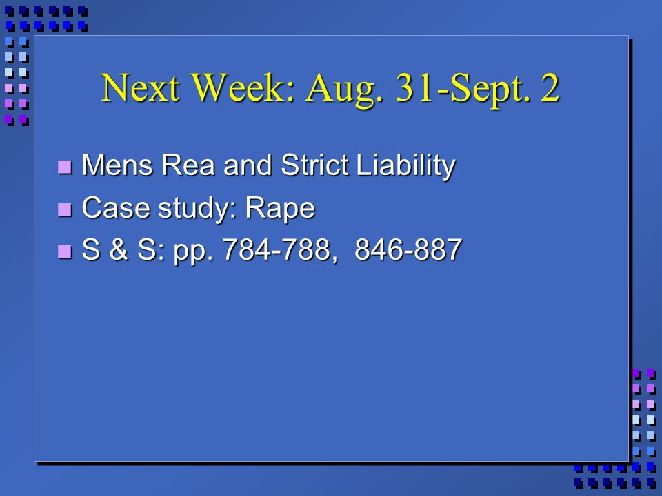 Next Week: Aug. 31-Sept. 2 Mens Rea and Strict Liability Mens Rea and Strict Liability Case study: Rape Case study: Rape S & S: pp. 784-788, 846-887 S