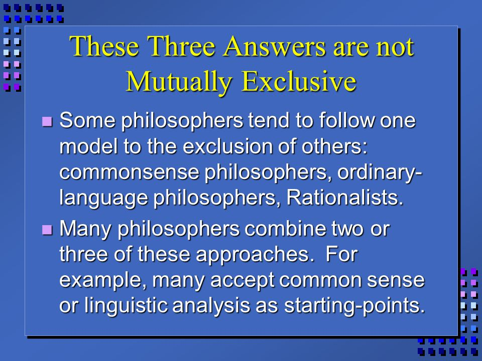 These Three Answers are not Mutually Exclusive Some philosophers tend to follow one model to the exclusion of others: commonsense philosophers, ordina