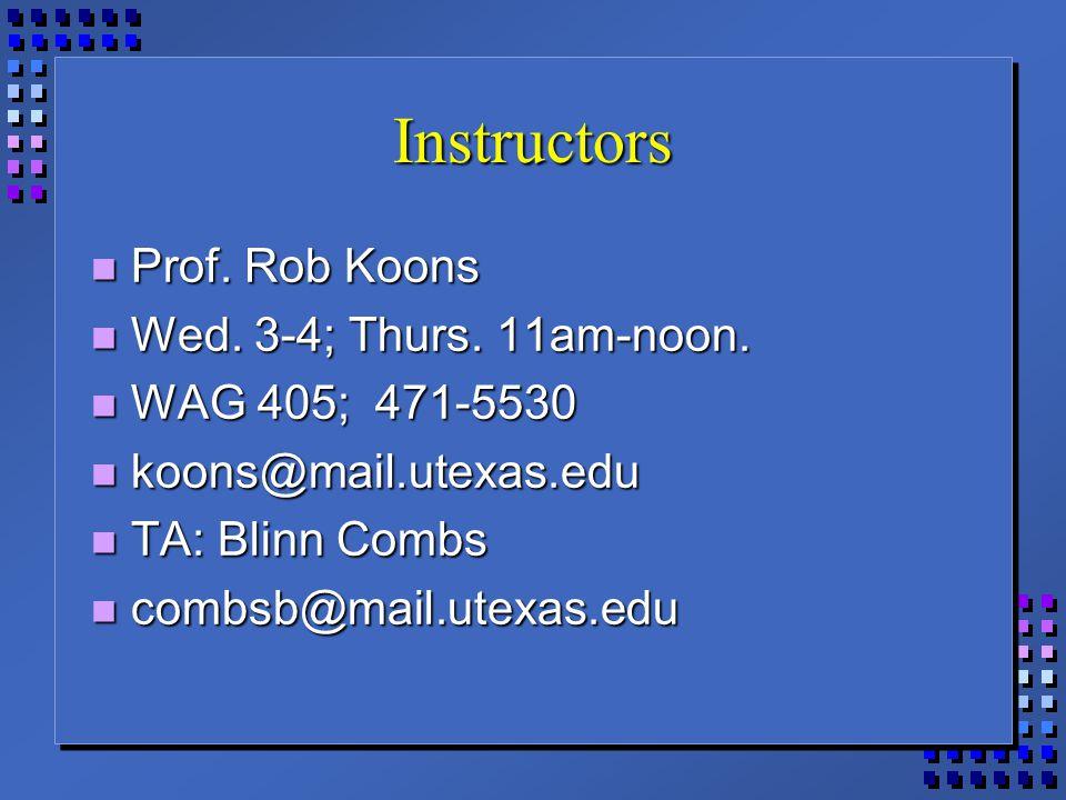 Instructors Prof. Rob Koons Prof. Rob Koons Wed. 3-4; Thurs. 11am-noon. Wed. 3-4; Thurs. 11am-noon. WAG 405; 471-5530 WAG 405; 471-5530 koons@mail.ute