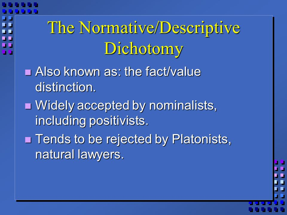 The Normative/Descriptive Dichotomy Also known as: the fact/value distinction. Also known as: the fact/value distinction. Widely accepted by nominalis