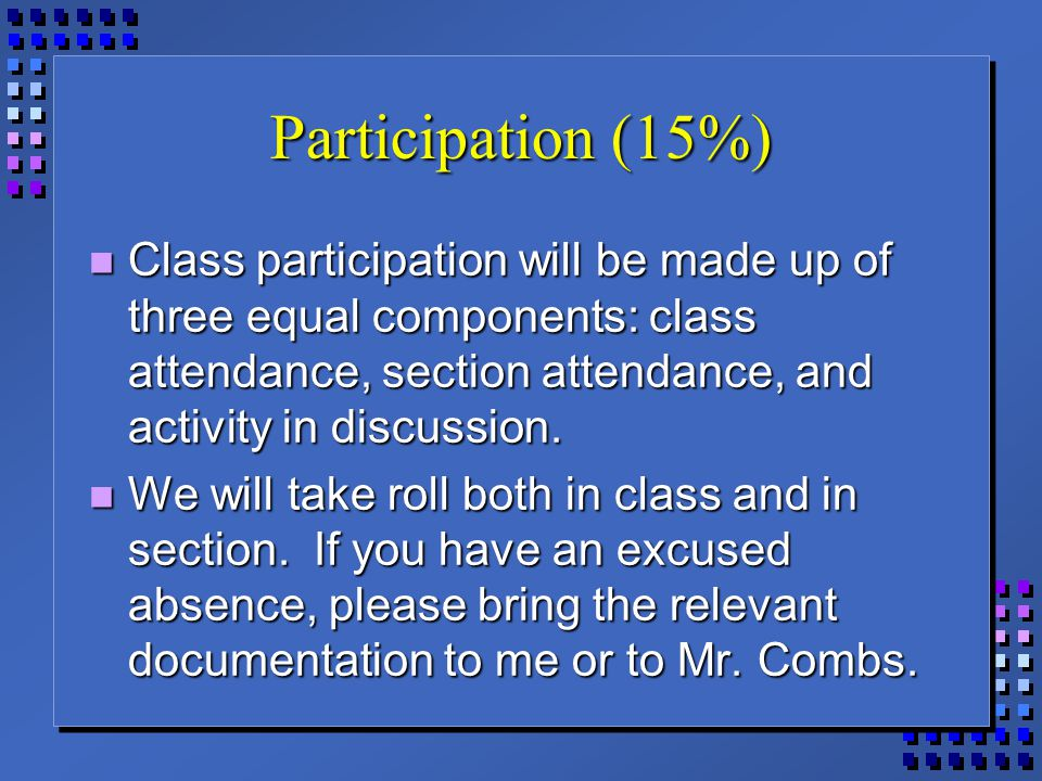 Participation (15%) Class participation will be made up of three equal components: class attendance, section attendance, and activity in discussion. C