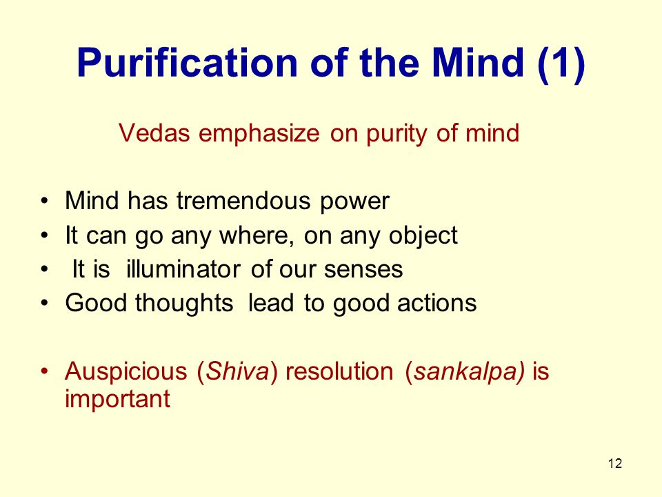12 Purification of the Mind (1) Vedas emphasize on purity of mind Mind has tremendous power It can go any where, on any object It is illuminator of our senses Good thoughts lead to good actions Auspicious (Shiva) resolution (sankalpa) is important