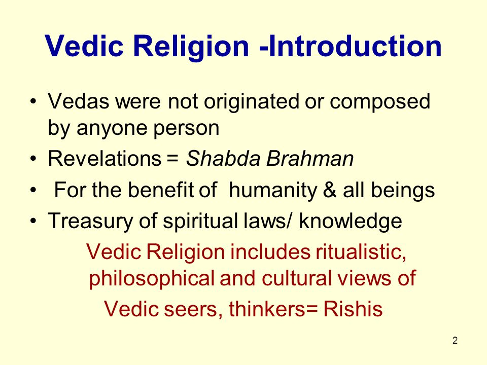 2 Vedic Religion -Introduction Vedas were not originated or composed by anyone person Revelations = Shabda Brahman For the benefit of humanity & all b