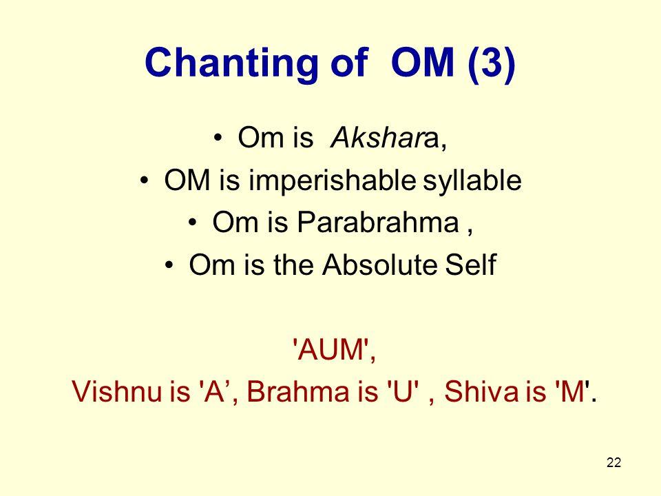22 Chanting of OM (3) Om is Akshara, OM is imperishable syllable Om is Parabrahma, Om is the Absolute Self AUM , Vishnu is A', Brahma is U , Shiva is M .