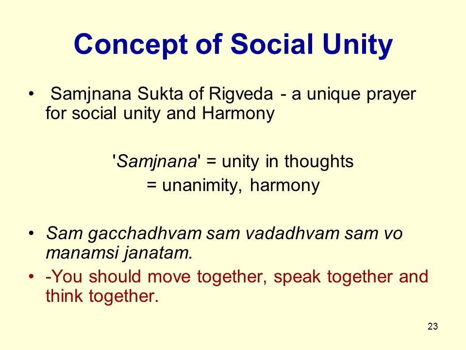23 Concept of Social Unity Samjnana Sukta of Rigveda - a unique prayer for social unity and Harmony Samjnana = unity in thoughts = unanimity, harmony Sam gacchadhvam sam vadadhvam sam vo manamsi janatam.