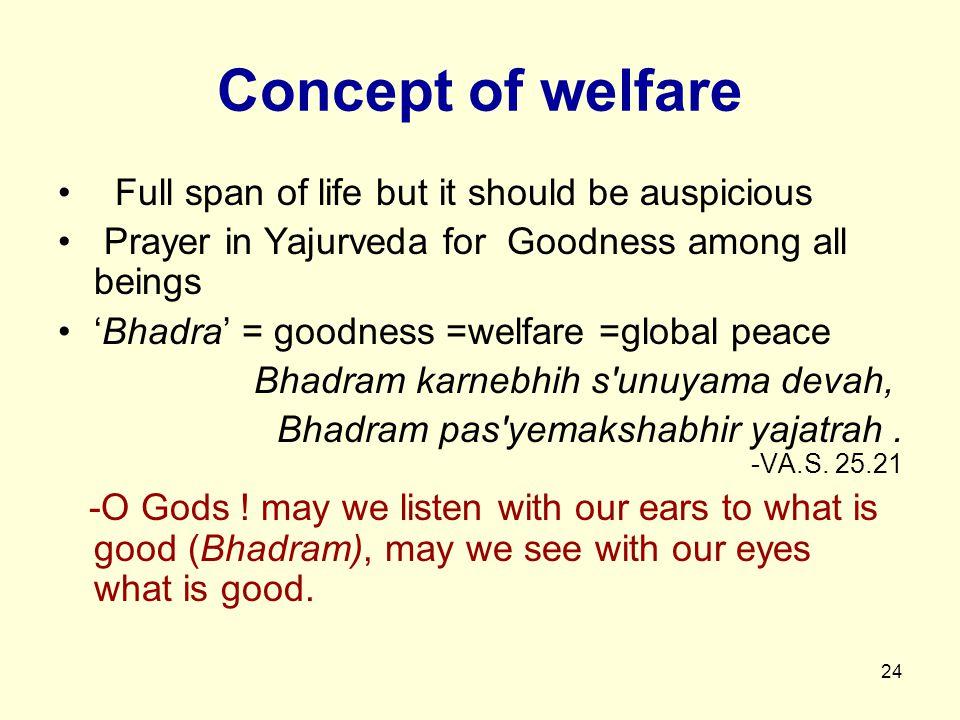 24 Concept of welfare Full span of life but it should be auspicious Prayer in Yajurveda for Goodness among all beings 'Bhadra' = goodness =welfare =global peace Bhadram karnebhih s unuyama devah, Bhadram pas yemakshabhir yajatrah.