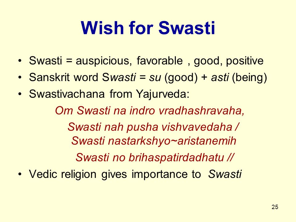 25 Wish for Swasti Swasti = auspicious, favorable, good, positive Sanskrit word Swasti = su (good) + asti (being) Swastivachana from Yajurveda: Om Swasti na indro vradhashravaha, Swasti nah pusha vishvavedaha / Swasti nastarkshyo~aristanemih Swasti no brihaspatirdadhatu // Vedic religion gives importance to Swasti