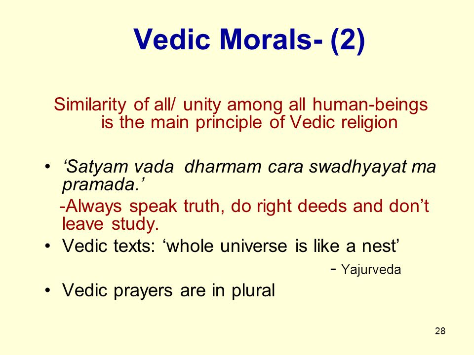 28 Vedic Morals- (2) Similarity of all/ unity among all human-beings is the main principle of Vedic religion 'Satyam vada dharmam cara swadhyayat ma pramada.' -Always speak truth, do right deeds and don't leave study.