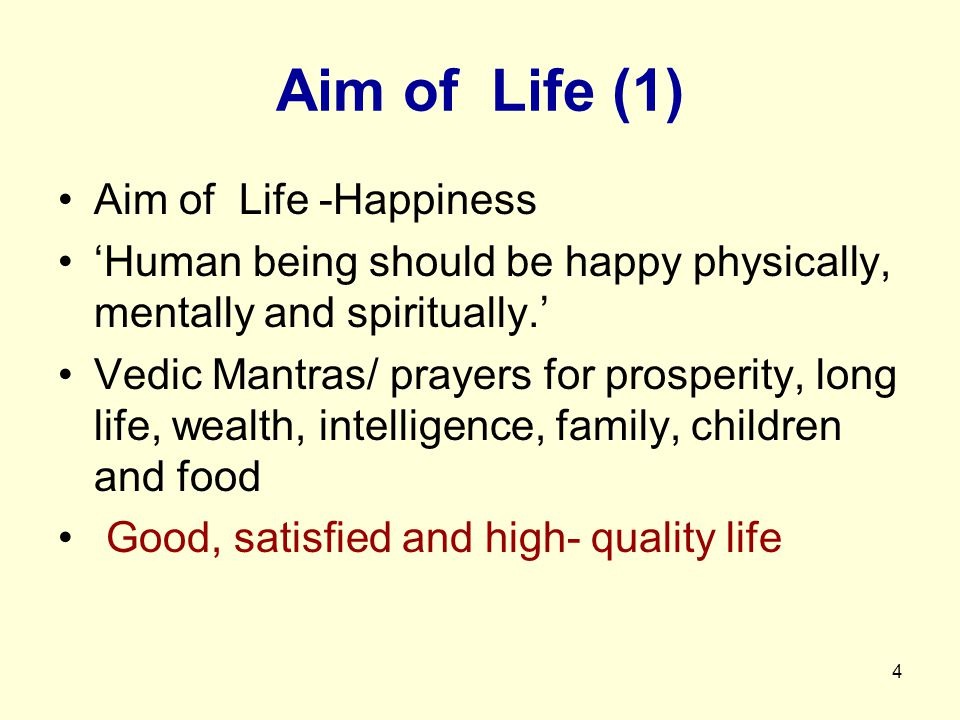 4 Aim of Life (1) Aim of Life -Happiness 'Human being should be happy physically, mentally and spiritually.' Vedic Mantras/ prayers for prosperity, long life, wealth, intelligence, family, children and food Good, satisfied and high- quality life