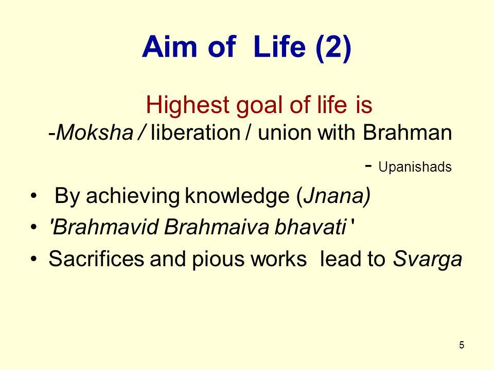 5 Aim of Life (2) Highest goal of life is -Moksha / liberation / union with Brahman - Upanishads By achieving knowledge (Jnana) Brahmavid Brahmaiva bhavati Sacrifices and pious works lead to Svarga