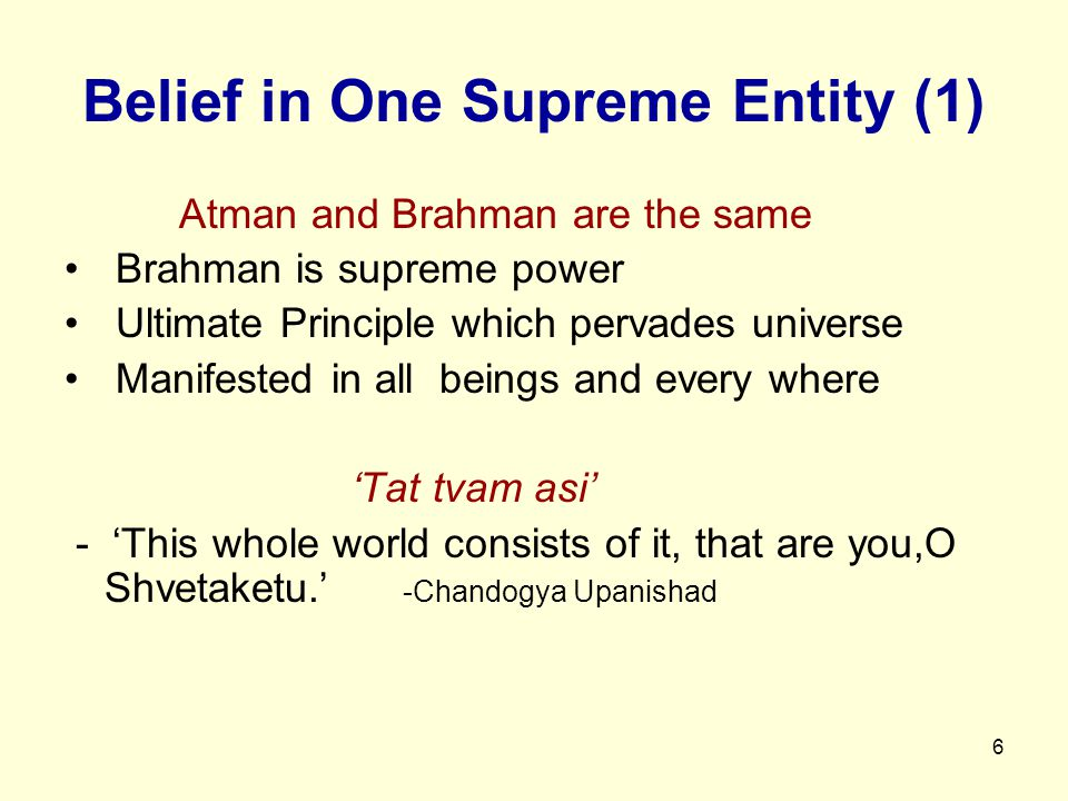 6 Belief in One Supreme Entity (1) Atman and Brahman are the same Brahman is supreme power Ultimate Principle which pervades universe Manifested in all beings and every where 'Tat tvam asi' - 'This whole world consists of it, that are you,O Shvetaketu.' -Chandogya Upanishad
