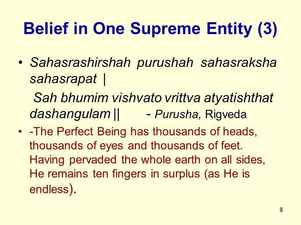 8 Belief in One Supreme Entity (3) Sahasrashirshah purushah sahasraksha sahasrapat | Sah bhumim vishvato vrittva atyatishthat dashangulam || - Purusha, Rigveda -The Perfect Being has thousands of heads, thousands of eyes and thousands of feet.