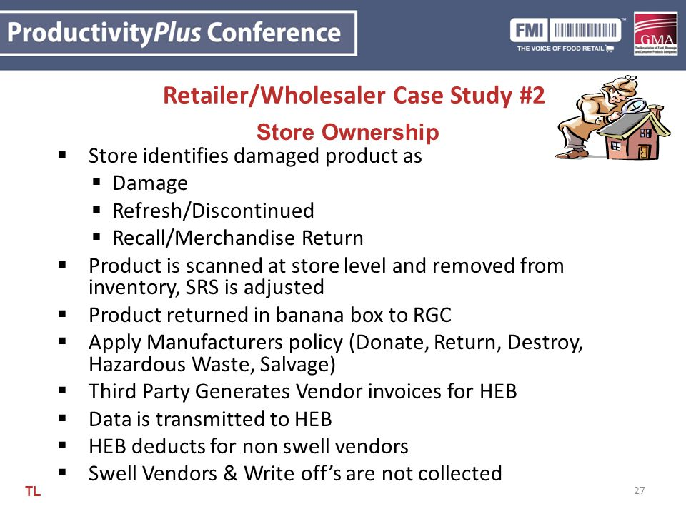 27 Retailer/Wholesaler Case Study #2  Store identifies damaged product as  Damage  Refresh/Discontinued  Recall/Merchandise Return  Product is sc