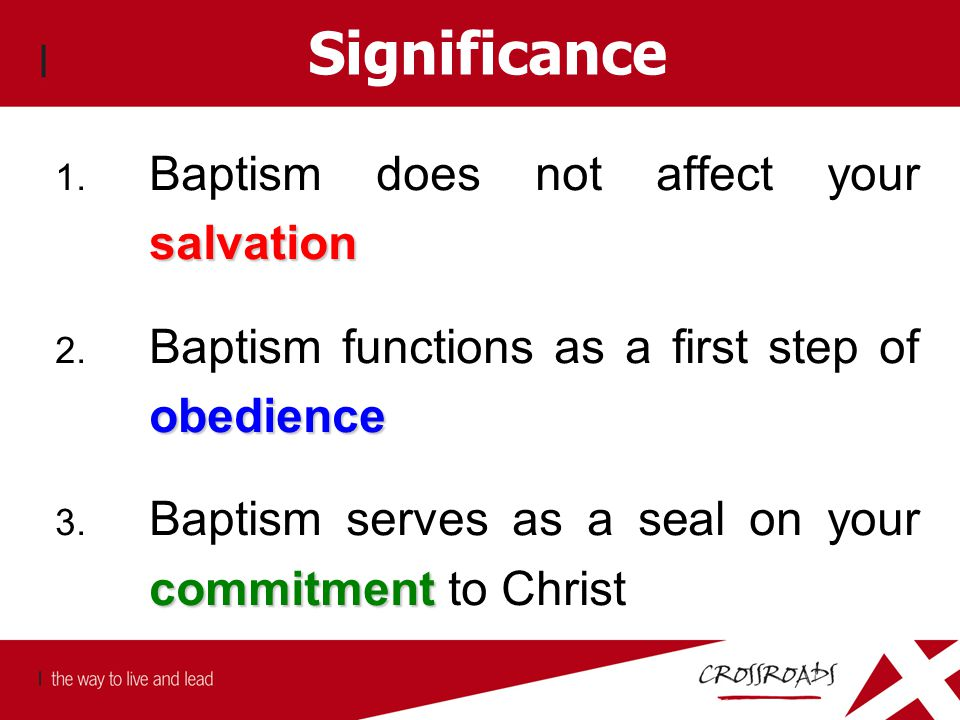 Significance salvation 1. Baptism does not affect your salvation obedience 2. Baptism functions as a first step of obedience commitment 3. Baptism ser