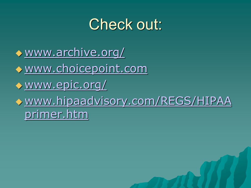 Check out:  www.archive.org/ www.archive.org/  www.choicepoint.com www.choicepoint.com  www.epic.org/ www.epic.org/  www.hipaadvisory.com/REGS/HIPAA primer.htm www.hipaadvisory.com/REGS/HIPAA primer.htm www.hipaadvisory.com/REGS/HIPAA primer.htm
