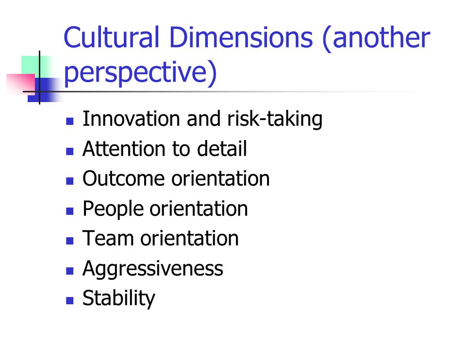 Cultural Dimensions (another perspective) Innovation and risk-taking Attention to detail Outcome orientation People orientation Team orientation Aggre
