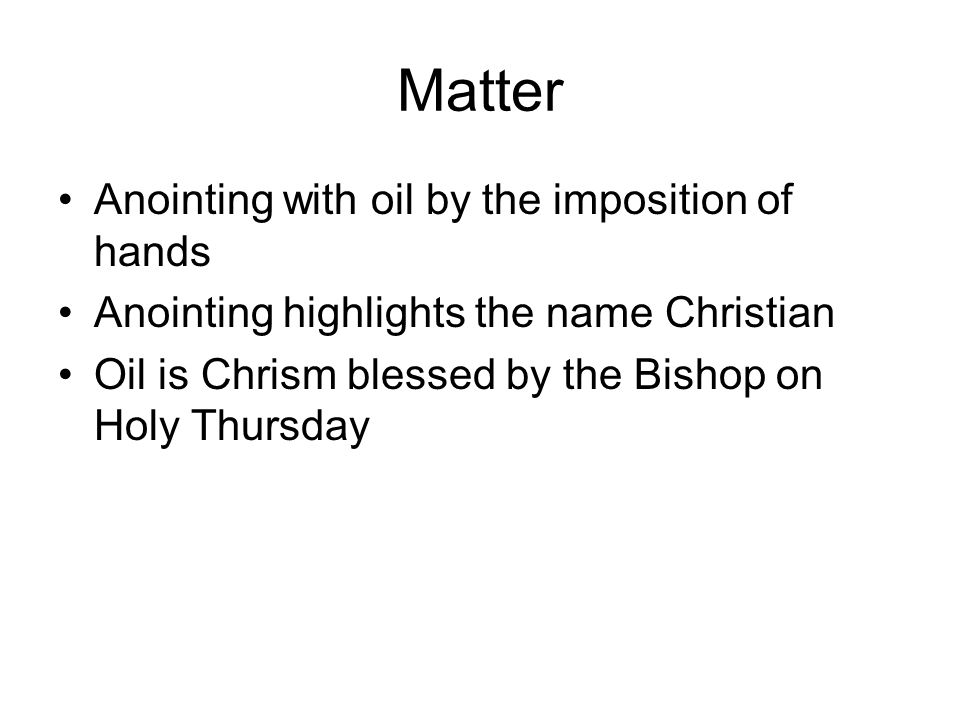 Matter Anointing with oil by the imposition of hands Anointing highlights the name Christian Oil is Chrism blessed by the Bishop on Holy Thursday