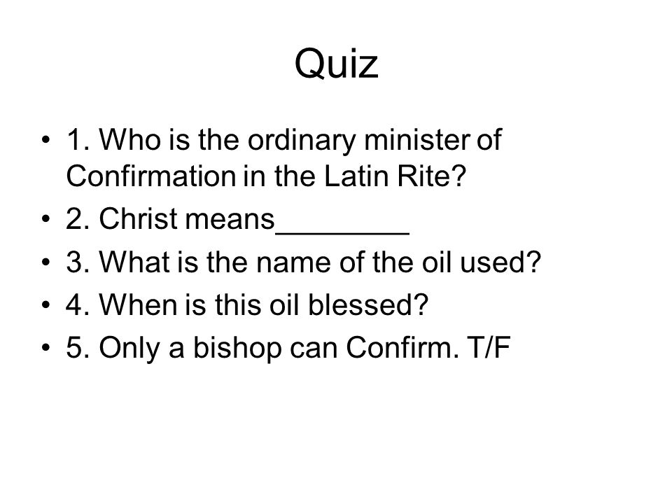Quiz 1. Who is the ordinary minister of Confirmation in the Latin Rite.