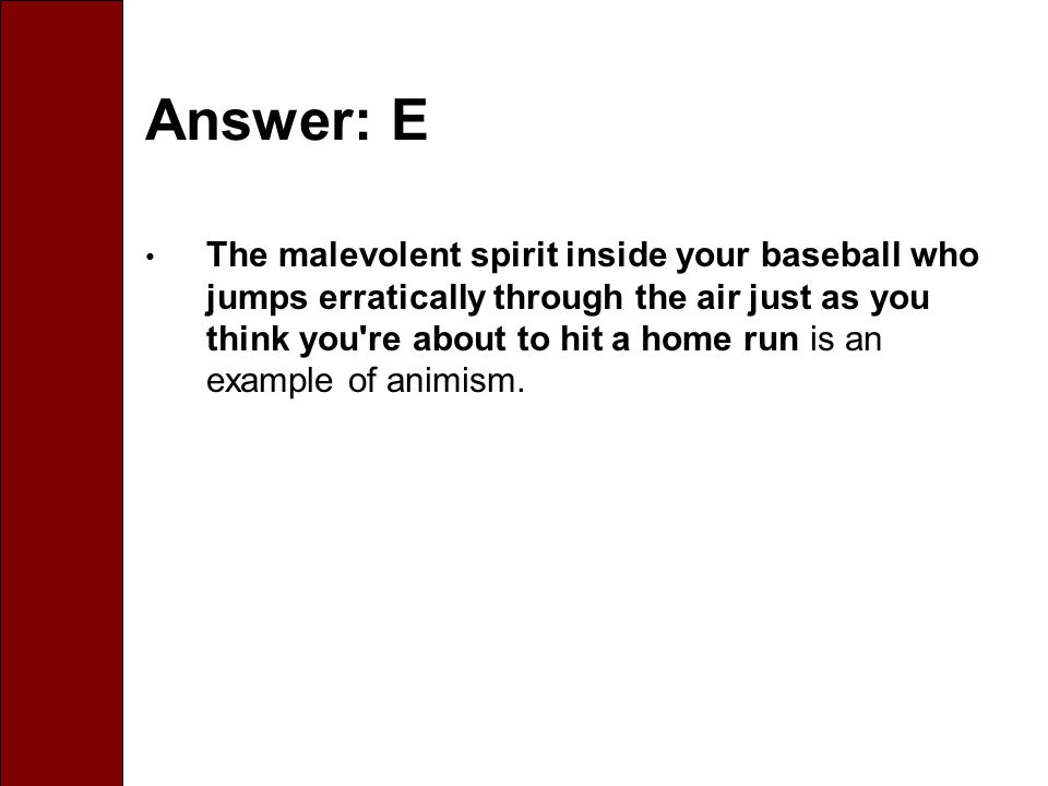 Answer: E The malevolent spirit inside your baseball who jumps erratically through the air just as you think you re about to hit a home run is an example of animism.