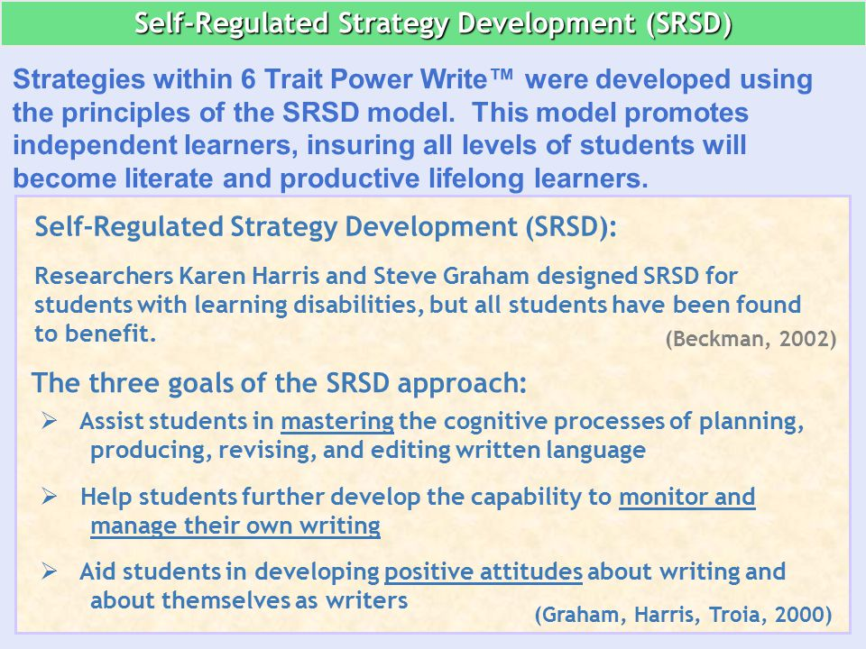 Self-Regulated Strategy Development (SRSD): Researchers Karen Harris and Steve Graham designed SRSD for students with learning disabilities, but all students have been found to benefit.