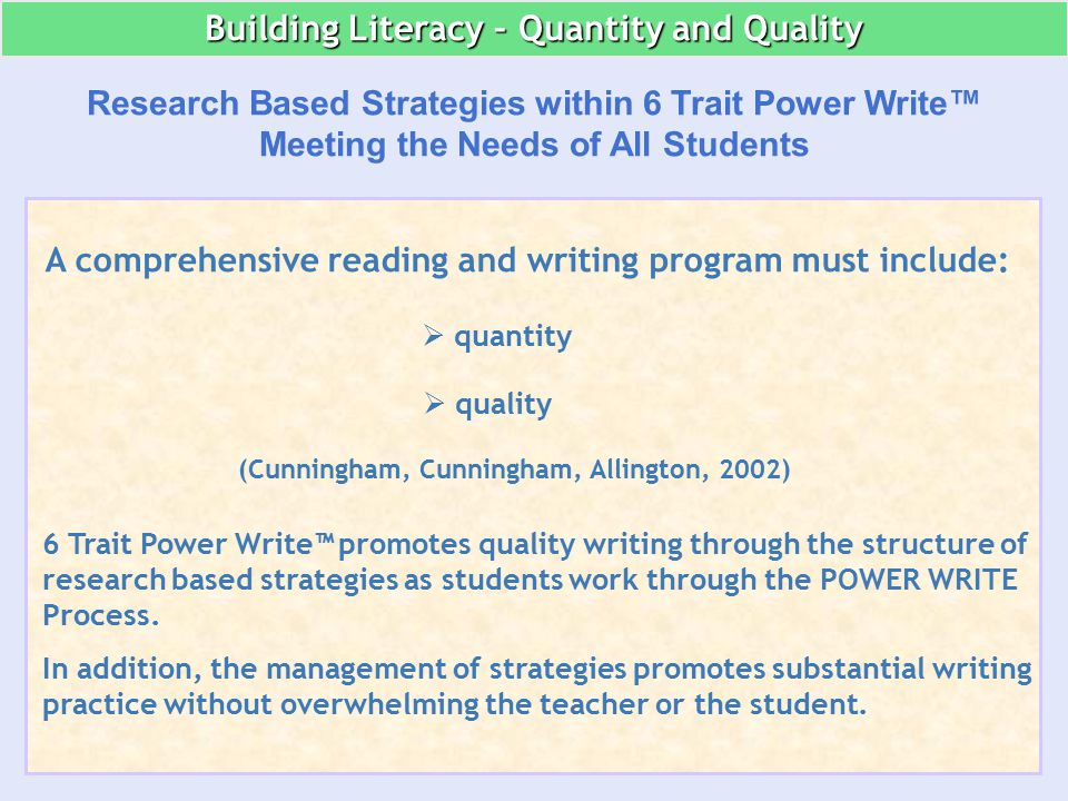 A comprehensive reading and writing program must include:  quantity  quality (Cunningham, Cunningham, Allington, 2002) Building Literacy – Quantity and Quality 6 Trait Power Write™ promotes quality writing through the structure of research based strategies as students work through the POWER WRITE Process.