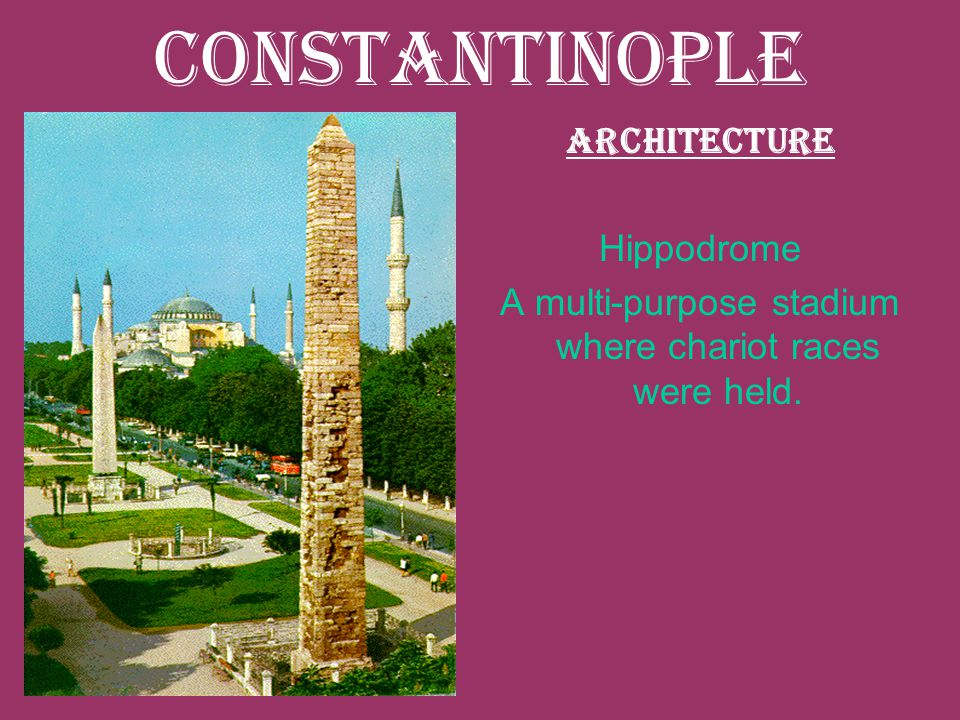 Constantinople Architecture Hippodrome A multi-purpose stadium where chariot races were held.