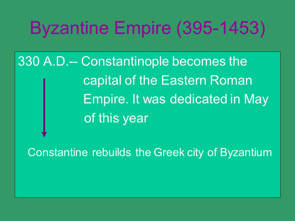 Byzantine Empire (395-1453) 330 A.D.-- Constantinople becomes the capital of the Eastern Roman Empire.