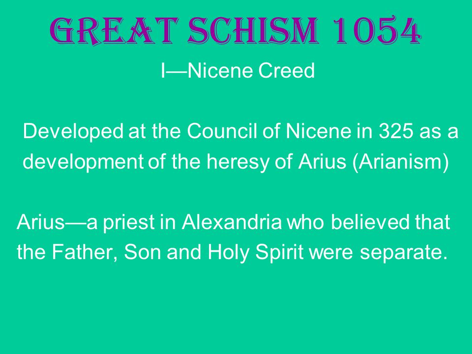 Great Schism 1054 I—Nicene Creed Developed at the Council of Nicene in 325 as a development of the heresy of Arius (Arianism) Arius—a priest in Alexandria who believed that the Father, Son and Holy Spirit were separate.