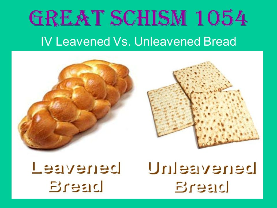 Great Schism 1054 IV Leavened Vs. Unleavened Bread
