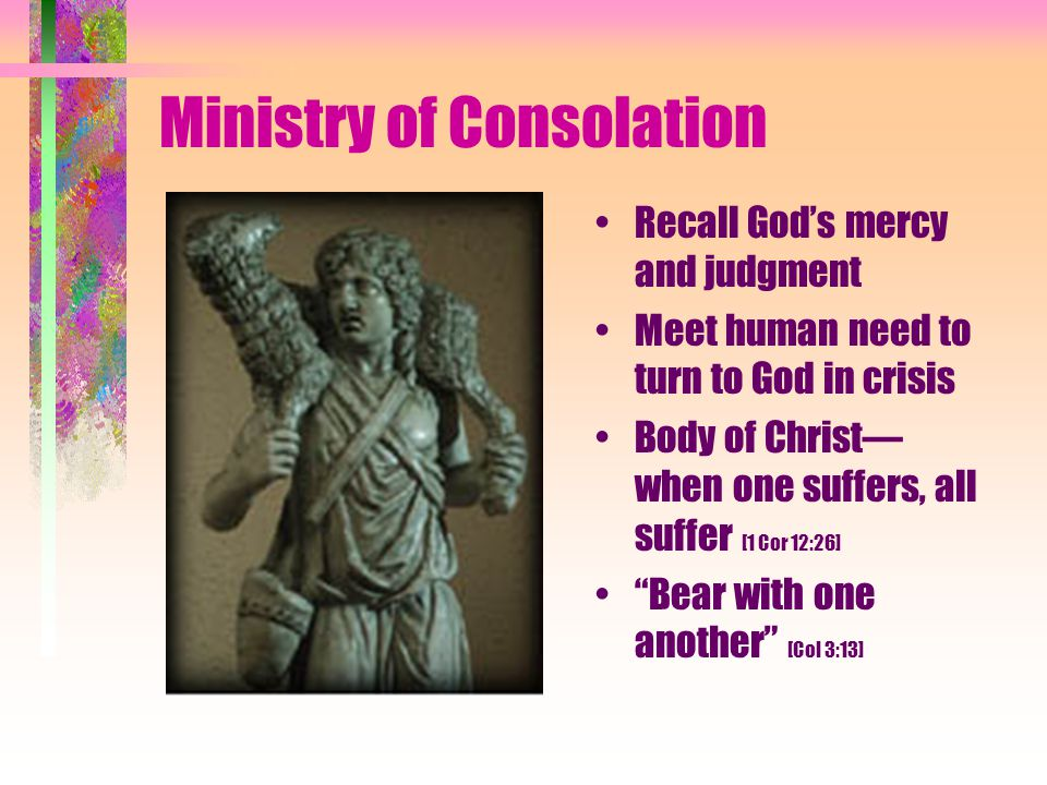 Ministry of Consolation Recall God's mercy and judgment Meet human need to turn to God in crisis Body of Christ— when one suffers, all suffer [1 Cor 12:26] Bear with one another [Col 3:13]